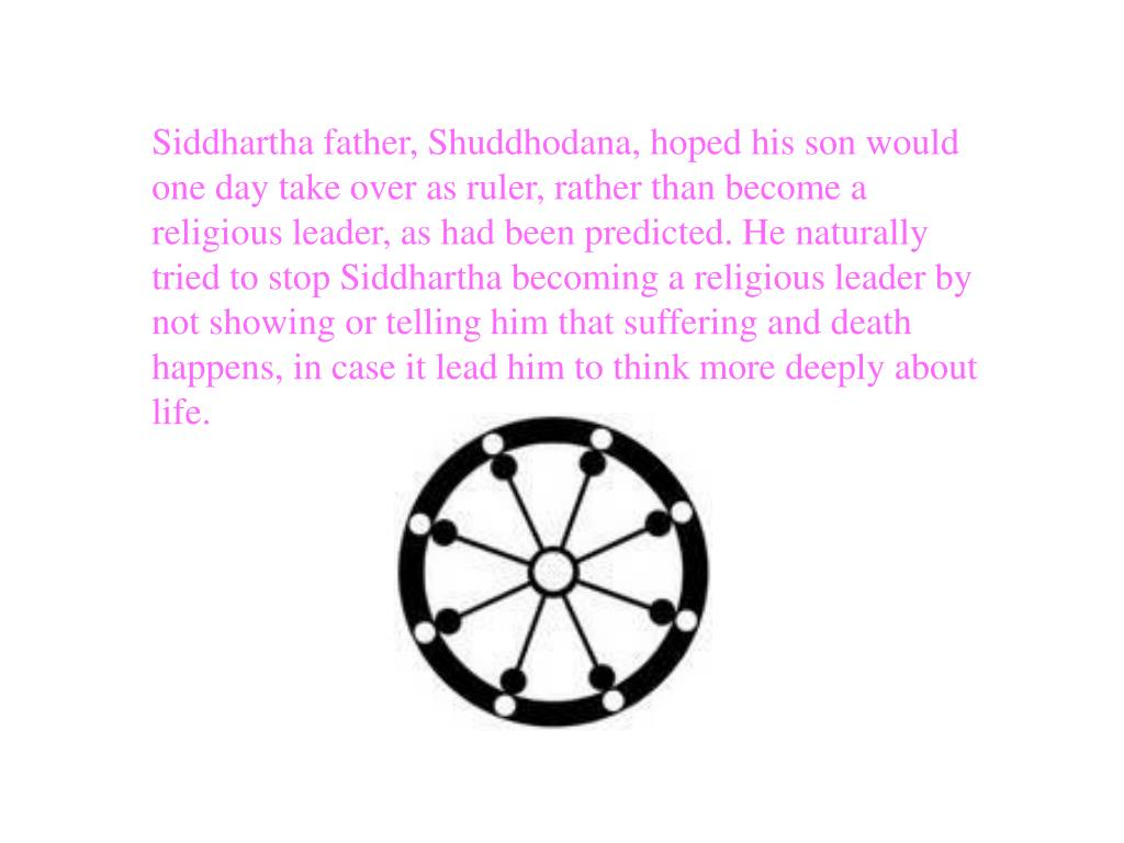 Siddhartha father, Shuddhodana, hoped his son would one day take over as ruler, rather than become a religious leader, as had been predicted. He naturally tried to stop Siddhartha becoming a religious leader by not showing or telling him that suffering and death happens, in case it lead him to think more deeply about life.