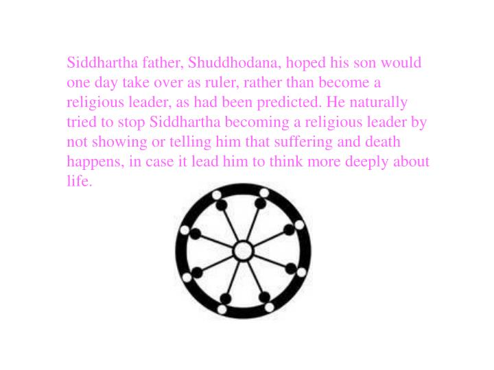 Siddhartha father, Shuddhodana, hoped his son would one day take over as ruler, rather than become a...
