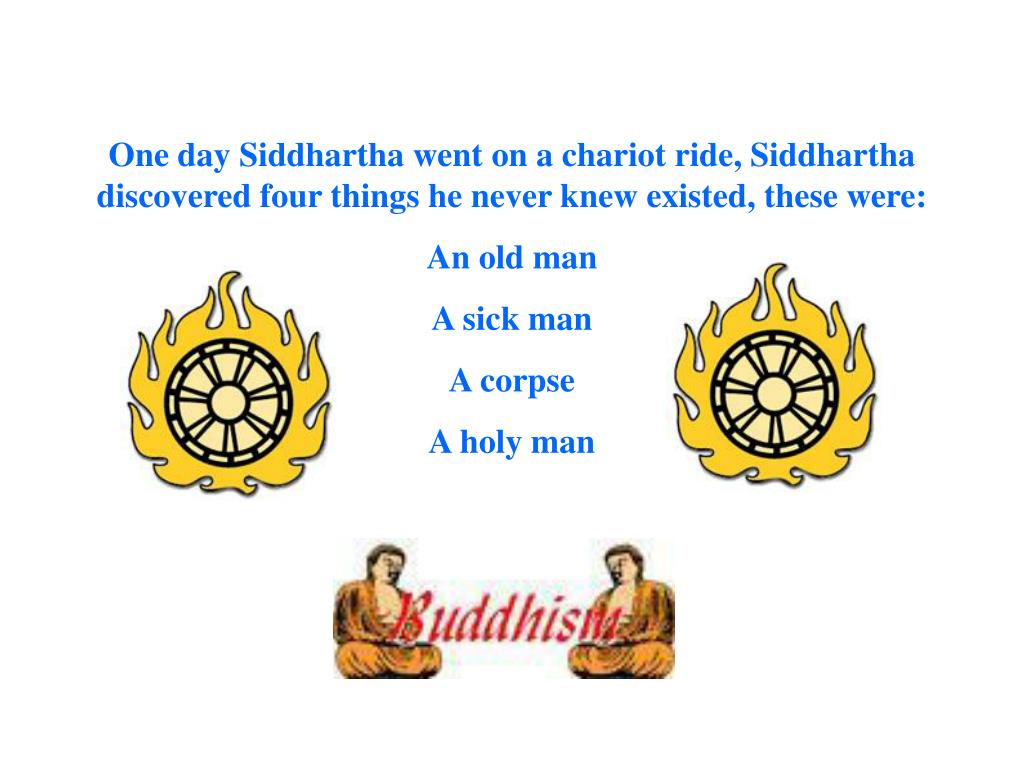 One day Siddhartha went on a chariot ride, Siddhartha discovered four things he never knew existed, these were: