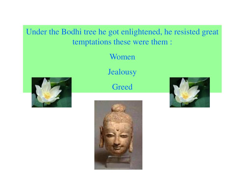 Under the Bodhi tree he got enlightened, he resisted great temptations these were them :