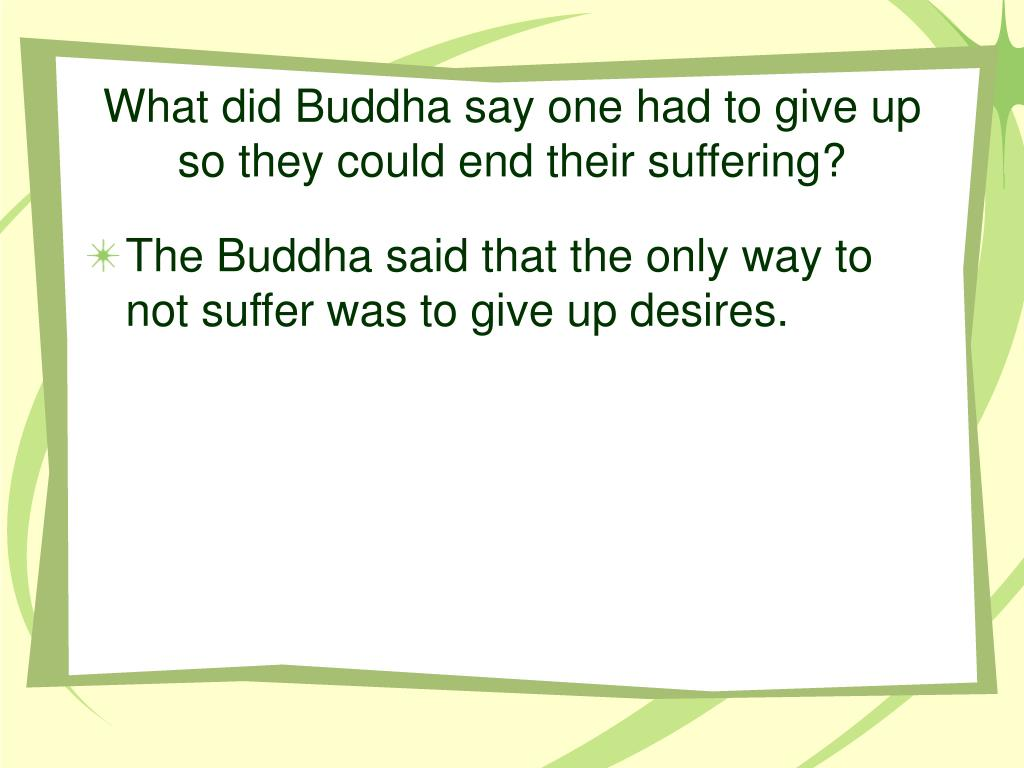 What did Buddha say one had to give up so they could end their suffering?