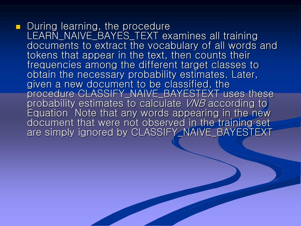 During learning, the procedure LEARN_NAIVE_BAYES_TEXT examines all training documents to extract the vocabulary of all words and tokens that appear in the text, then counts their frequencies among the different target classes to obtain the necessary probability estimates. Later, given a new document to be classified, the procedure CLASSIFY_NAIVE_BAYESTEXT uses these probability estimates to calculate