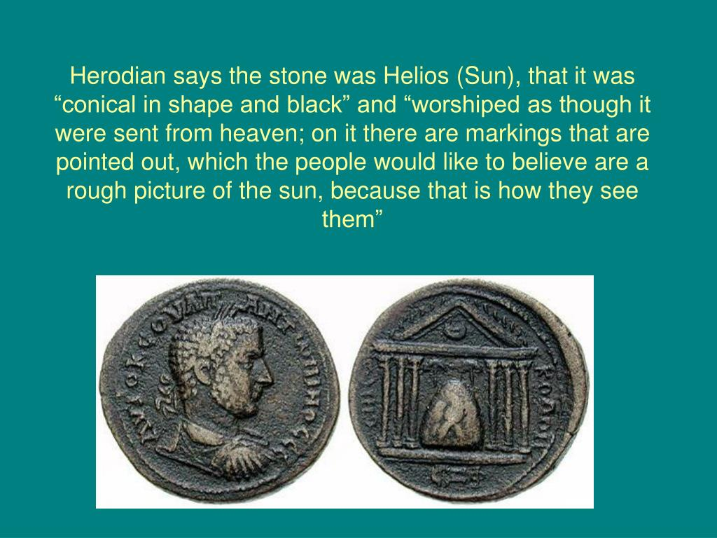 "Herodian says the stone was Helios (Sun), that it was ""conical in shape and black"" and ""worshiped as though it were sent from heaven; on it there are markings that are pointed out, which the people would like to believe are a rough picture of the sun, because that is how they see them"""
