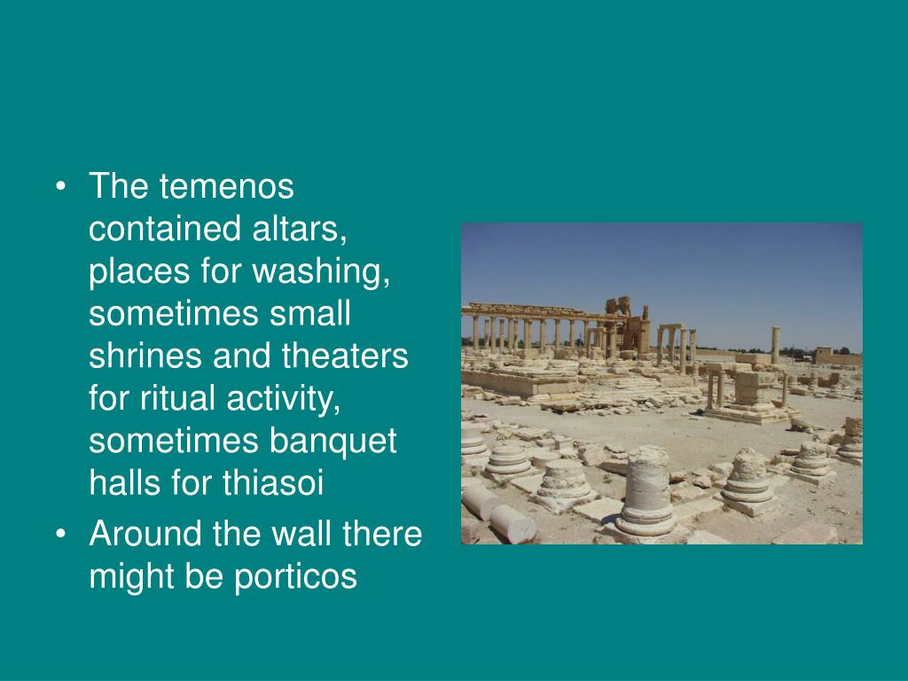 The temenos contained altars, places for washing, sometimes small shrines and theaters for ritual activity, sometimes banquet halls for thiasoi