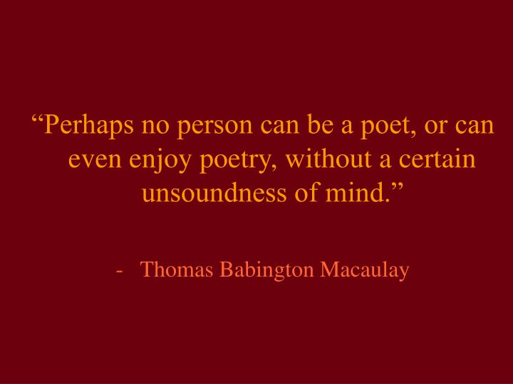 """Perhaps no person can be a poet, or can even enjoy poetry, without a certain unsoundness of mind...."