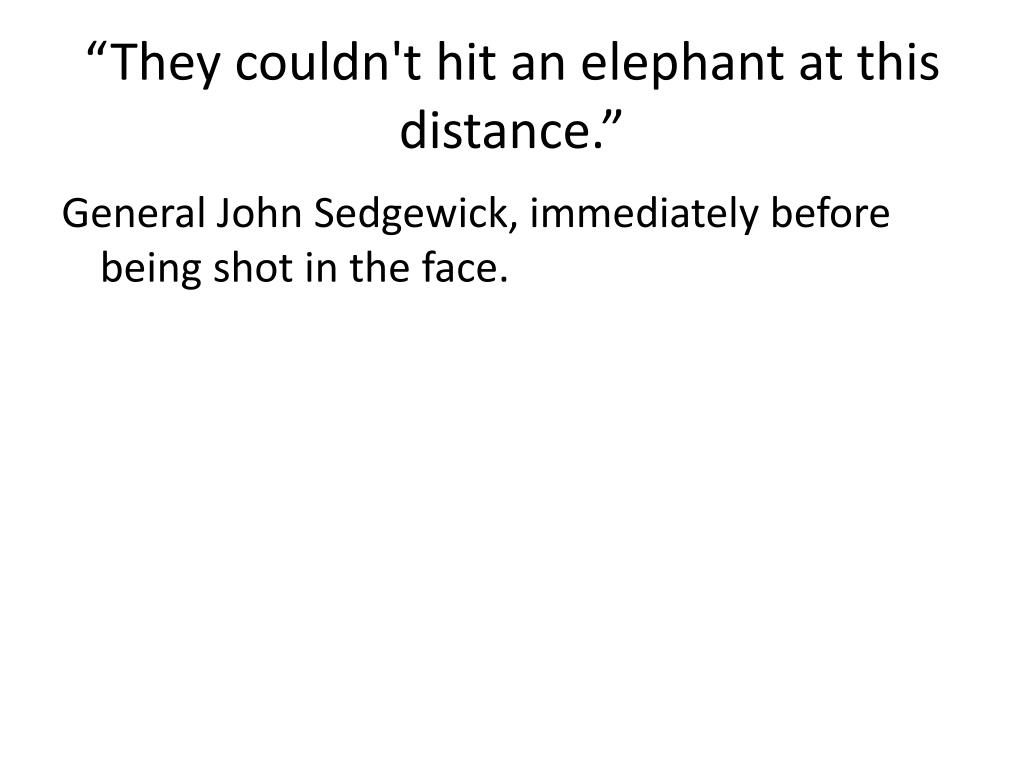"""They couldn't hit an elephant at this distance."""