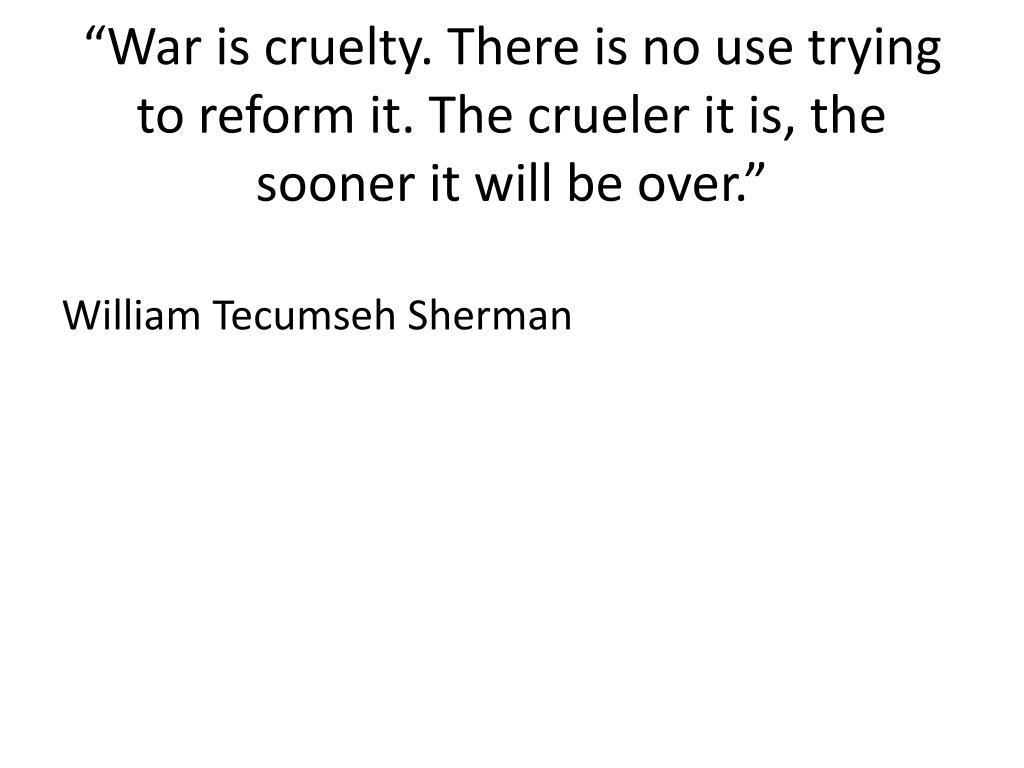 """War is cruelty. There is no use trying to reform it. The crueler it is, the sooner it will be over."""