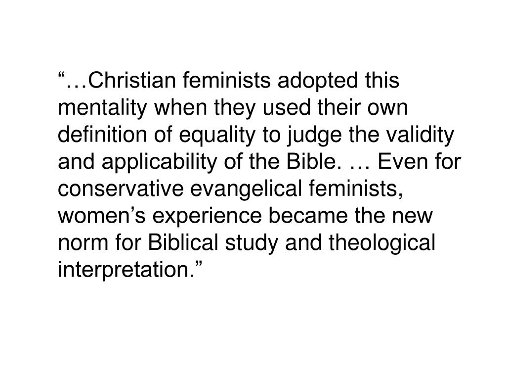 """""""…Christian feminists adopted this mentality when they used their own definition of equality to judge the validity and applicability of the Bible. … Even for conservative evangelical feminists, women's experience became the new norm for Biblical study and theological interpretation."""""""