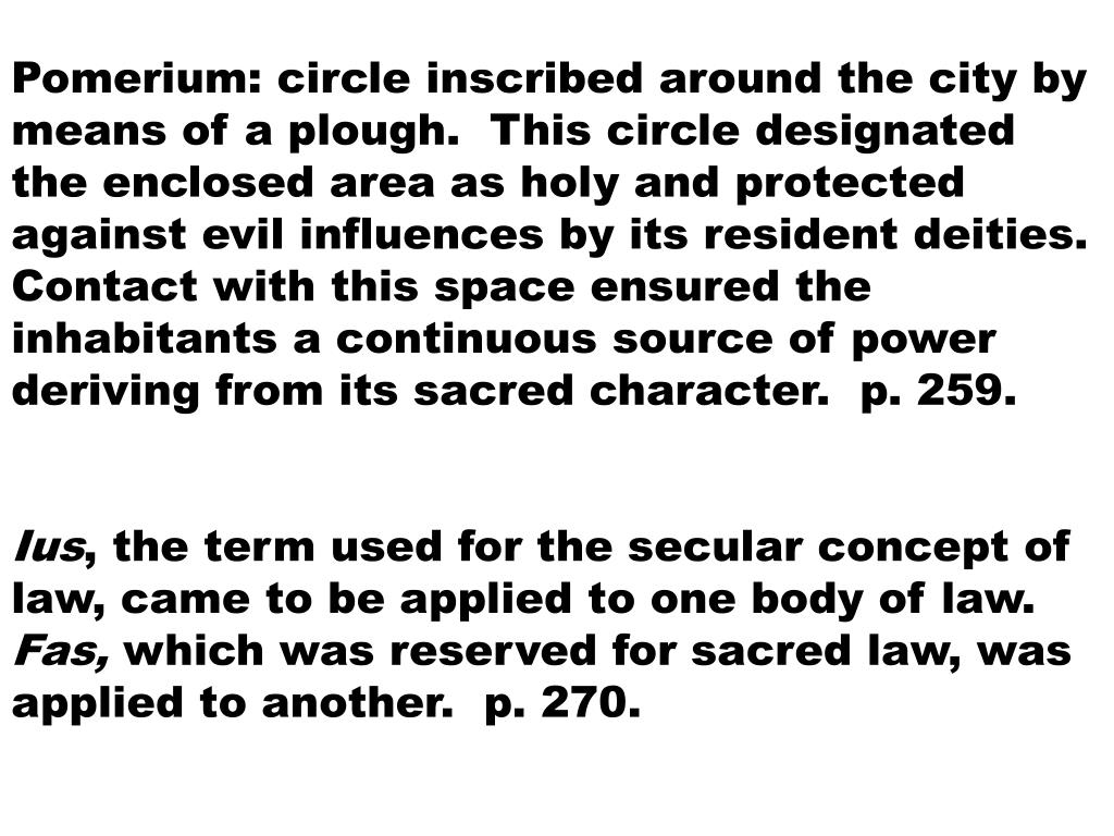 Pomerium: circle inscribed around the city by means of a plough.  This circle designated the enclosed area as holy and protected against evil influences by its resident deities.  Contact with this space ensured the inhabitants a continuous source of power deriving from its sacred character.  p. 259.