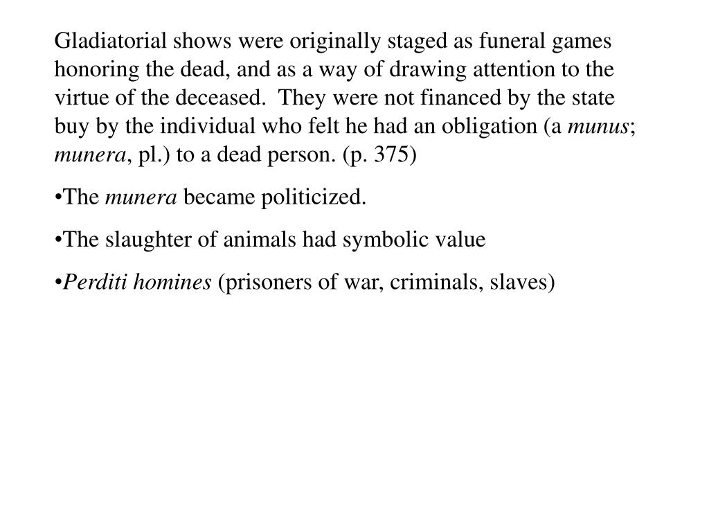 Gladiatorial shows were originally staged as funeral games honoring the dead, and as a way of drawing attention to the virtue of the deceased.  They were not financed by the state buy by the individual who felt he had an obligation (a