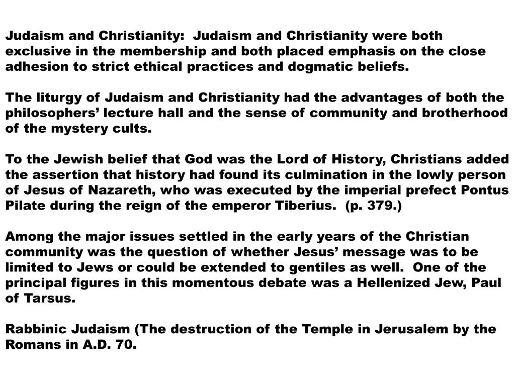 Judaism and Christianity:  Judaism and Christianity were both exclusive in the membership and both placed emphasis on the close adhesion to strict ethical practices and dogmatic beliefs.