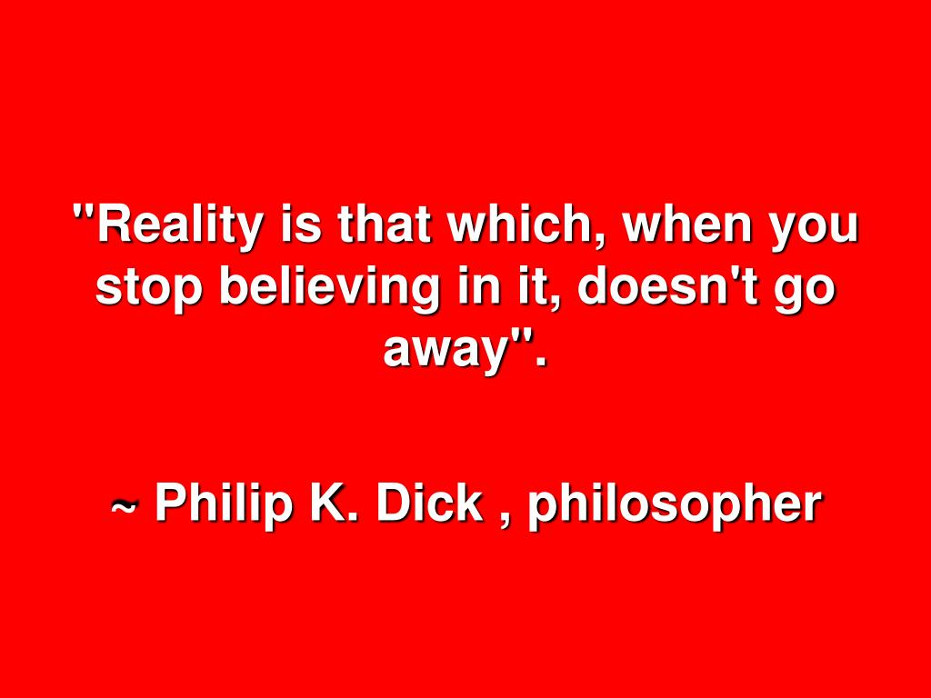 """""""Reality is that which, when you stop believing in it, doesn't go away""""."""