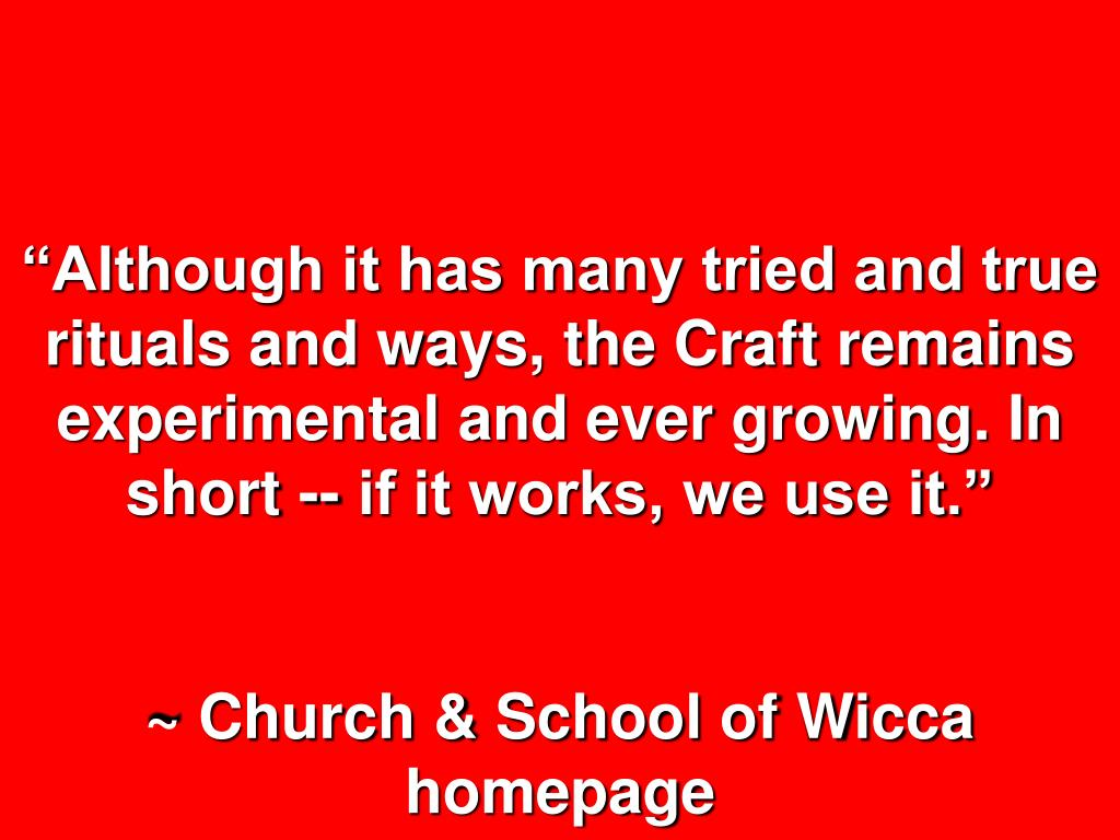 """""""Although it has many tried and true rituals and ways, the Craft remains experimental and ever growing. In short -- if it works, we use it."""""""
