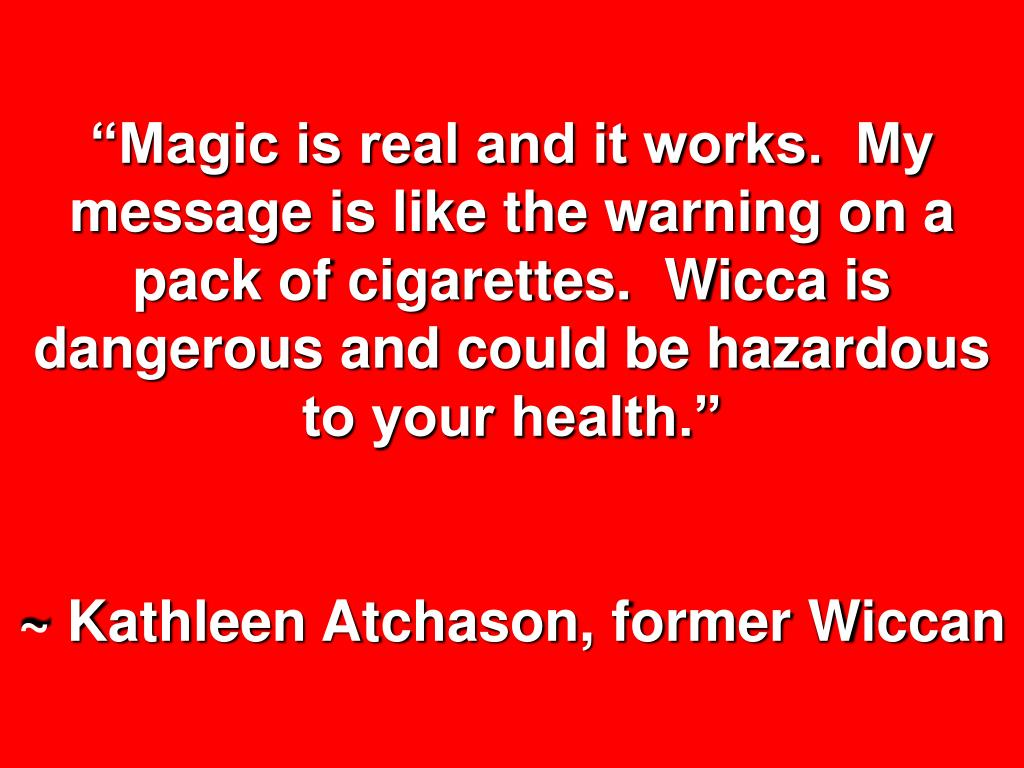 """""""Magic is real and it works.  My message is like the warning on a pack of cigarettes.  Wicca is dangerous and could be hazardous to your health."""""""