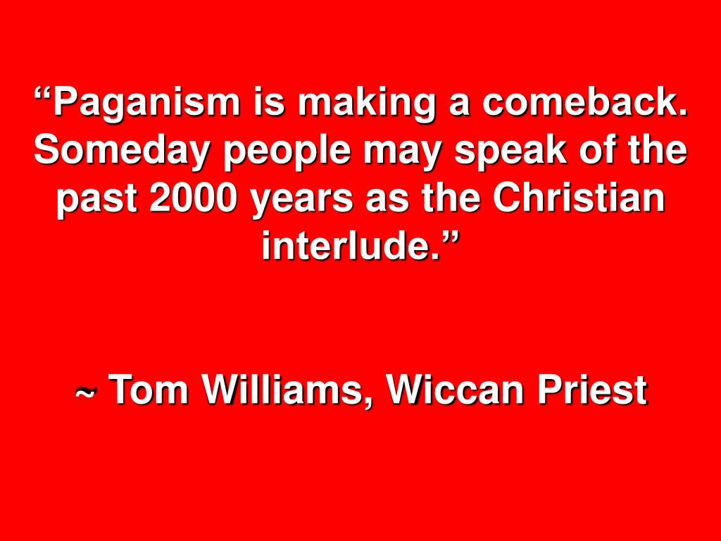"""""""Paganism is making a comeback.  Someday people may speak of the past 2000 years as the Christian interlude."""""""