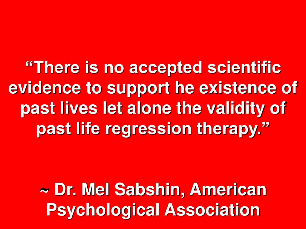 """""""There is no accepted scientific evidence to support he existence of past lives let alone the validity of past life regression therapy."""""""