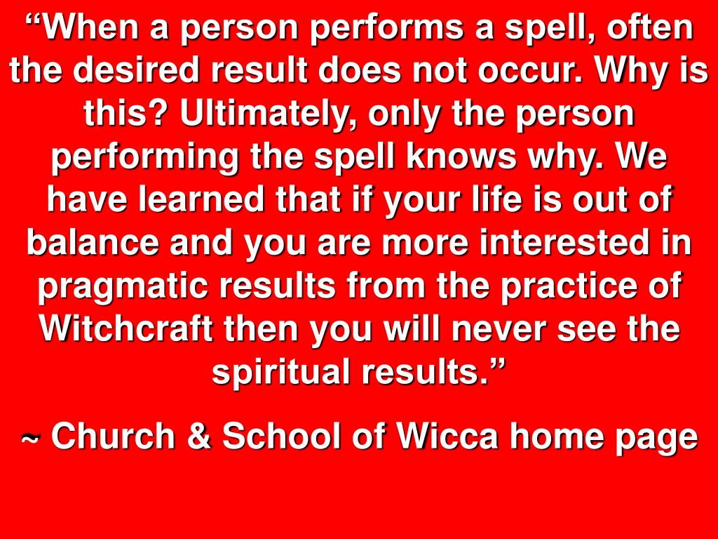 """""""When a person performs a spell, often the desired result does not occur. Why is this? Ultimately, only the person performing the spell knows why. We have learned that if your life is out of balance and you are more interested in pragmatic results from the practice of Witchcraft then you will never see the spiritual results."""""""