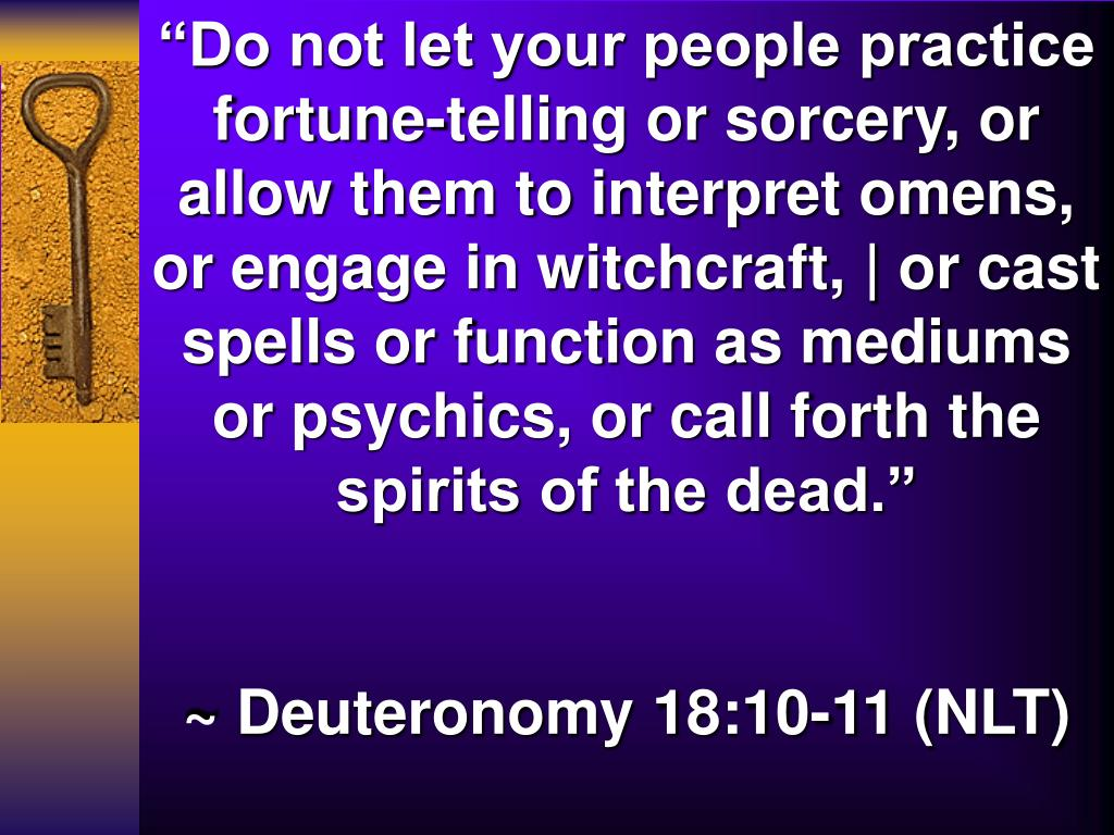 """""""Do not let your people practice fortune-telling or sorcery, or allow them to interpret omens, or engage in witchcraft, 