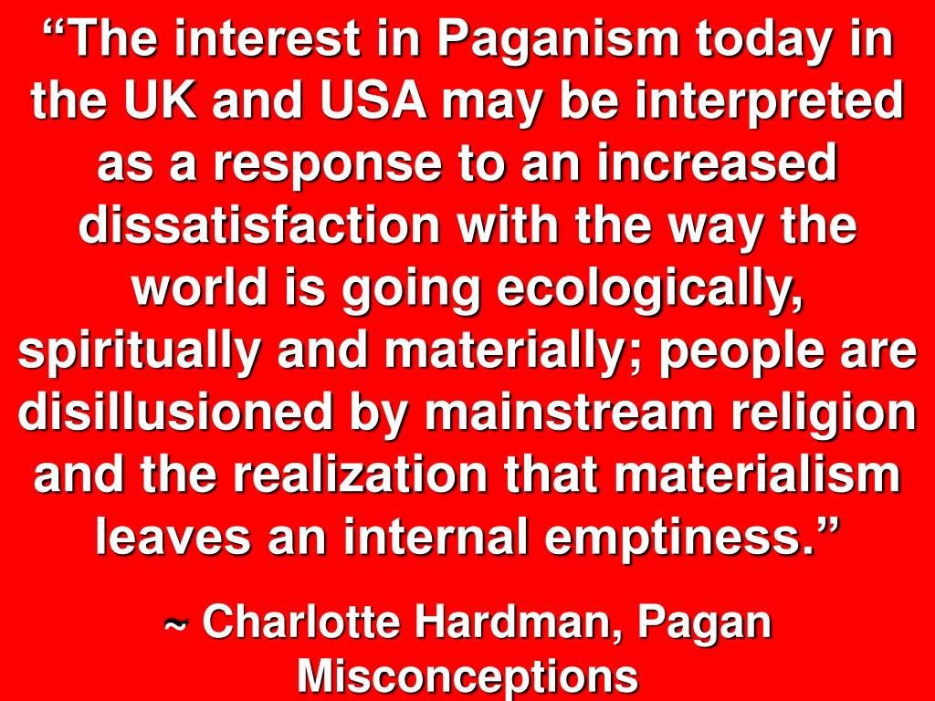 """""""The interest in Paganism today in the UK and USA may be interpreted as a response to an increased dissatisfaction with the way the world is going ecologically, spiritually and materially; people are disillusioned by mainstream religion and the realization that materialism leaves an internal emptiness."""""""