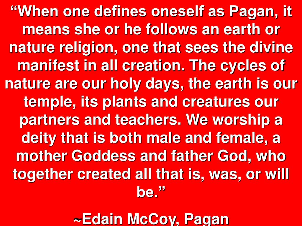 """""""When one defines oneself as Pagan, it means she or he follows an earth or nature religion, one that sees the divine manifest in all creation. The cycles of nature are our holy days, the earth is our temple, its plants and creatures our partners and teachers. We worship a deity that is both male and female, a mother Goddess and father God, who together created all that is, was, or will be."""""""