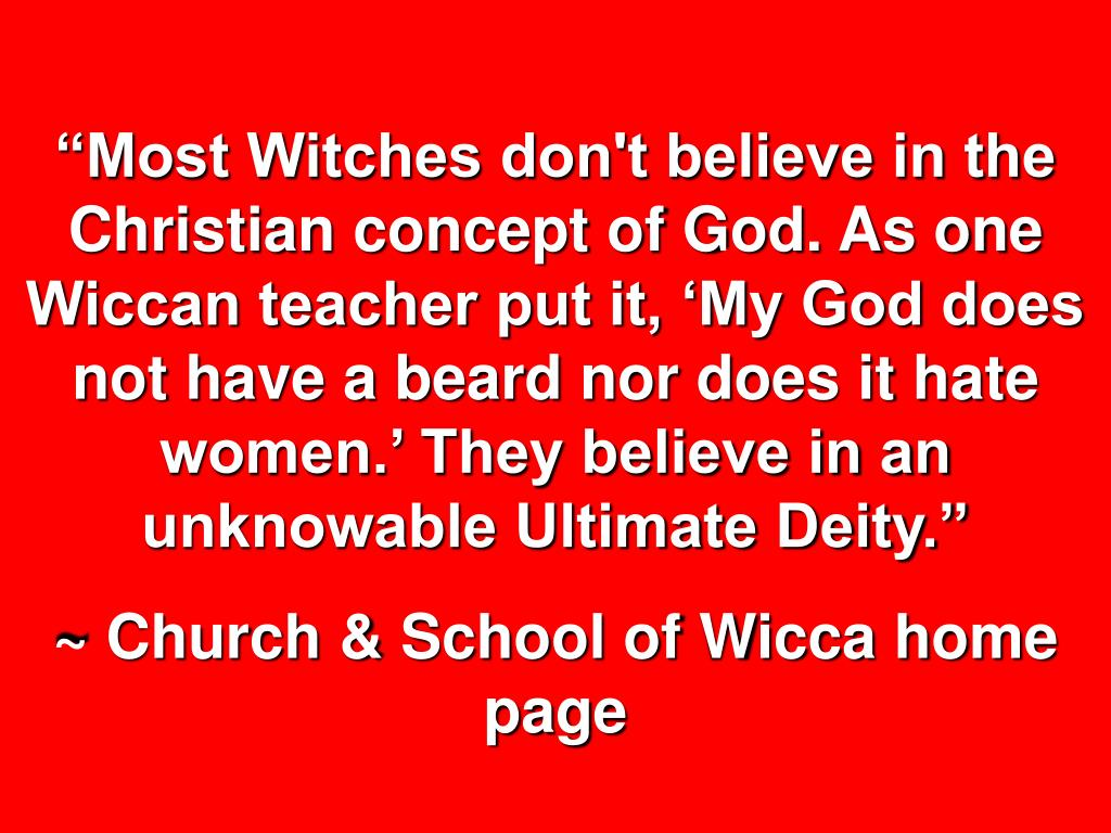 """""""Most Witches don't believe in the Christian concept of God. As one Wiccan teacher put it, 'My God does not have a beard nor does it hate women.' They believe in an unknowable Ultimate Deity."""""""
