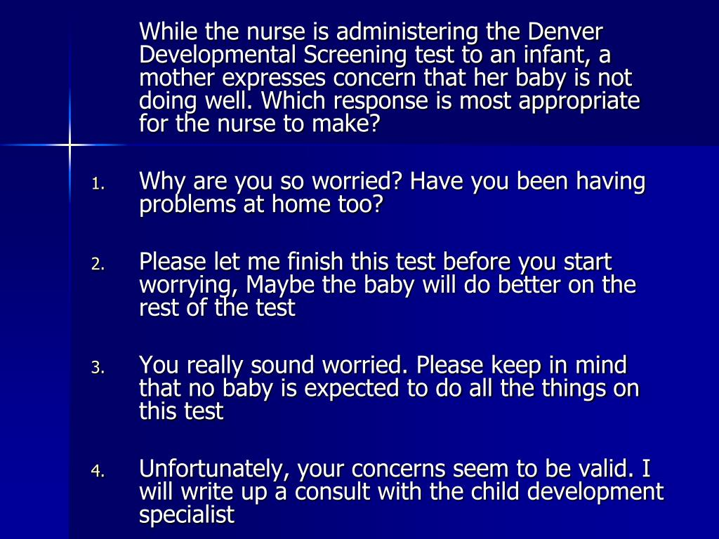 While the nurse is administering the Denver Developmental Screening test to an infant, a mother expresses concern that her baby is not doing well. Which response is most appropriate for the nurse to make?
