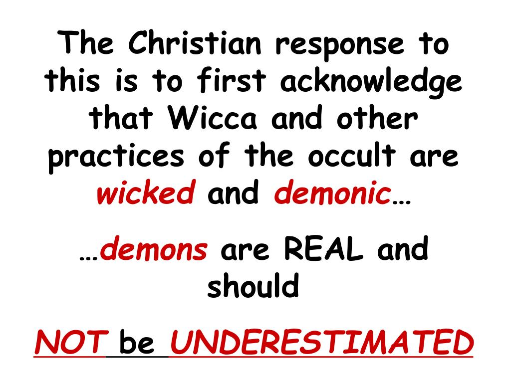 The Christian response to this is to first acknowledge that Wicca and other practices of the occult are