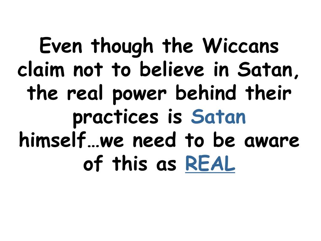 Even though the Wiccans claim not to believe in Satan, the real power behind their practices is