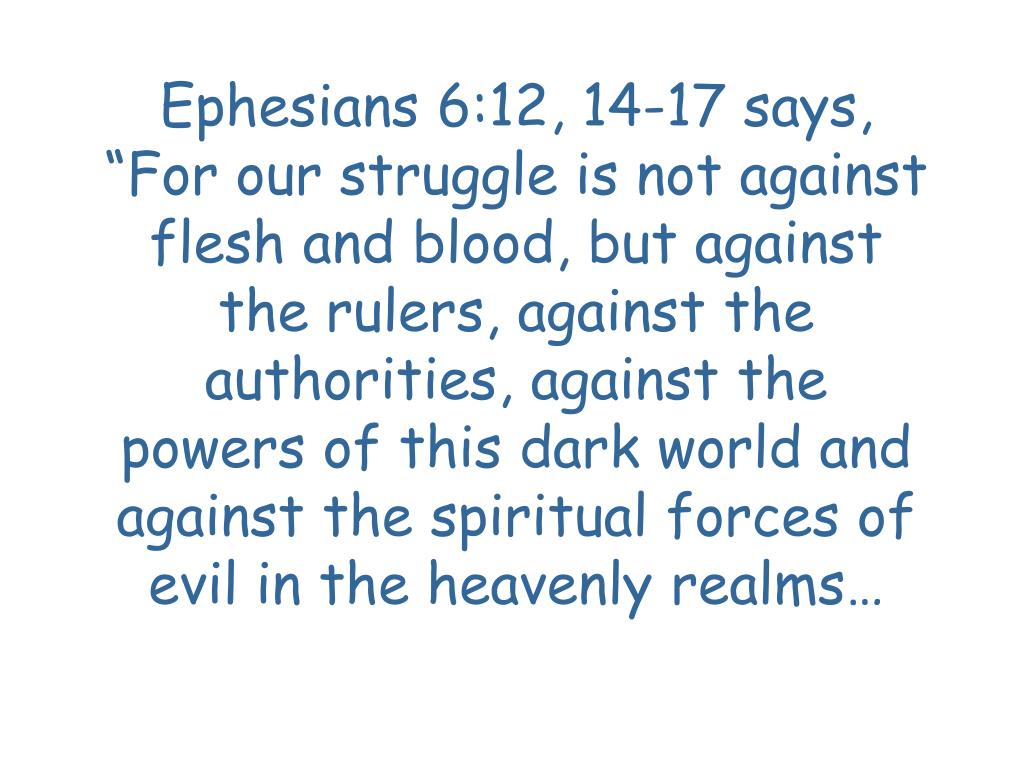 "Ephesians 6:12, 14-17 says, ""For our struggle is not against flesh and blood, but against the rulers, against the authorities, against the powers of this dark world and against the spiritual forces of evil in the heavenly realms…"