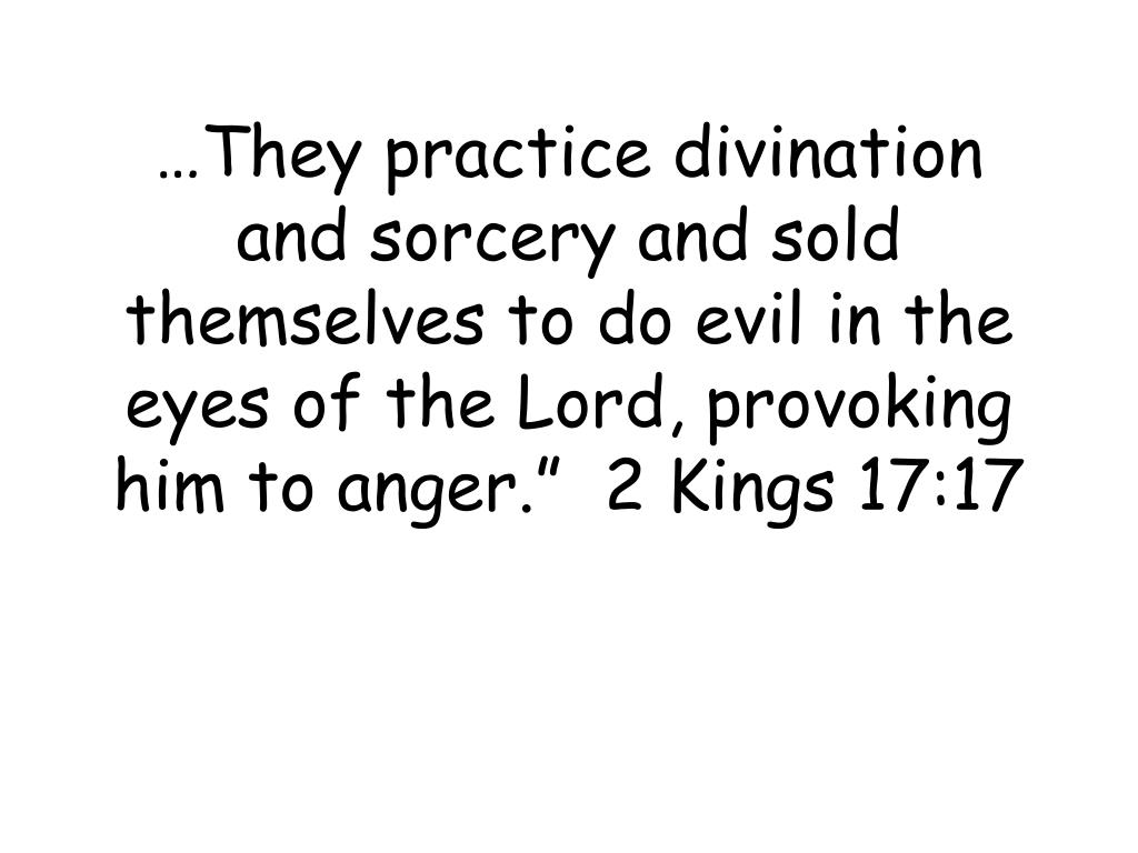 "…They practice divination and sorcery and sold themselves to do evil in the eyes of the Lord, provoking him to anger.""  2 Kings 17:17"