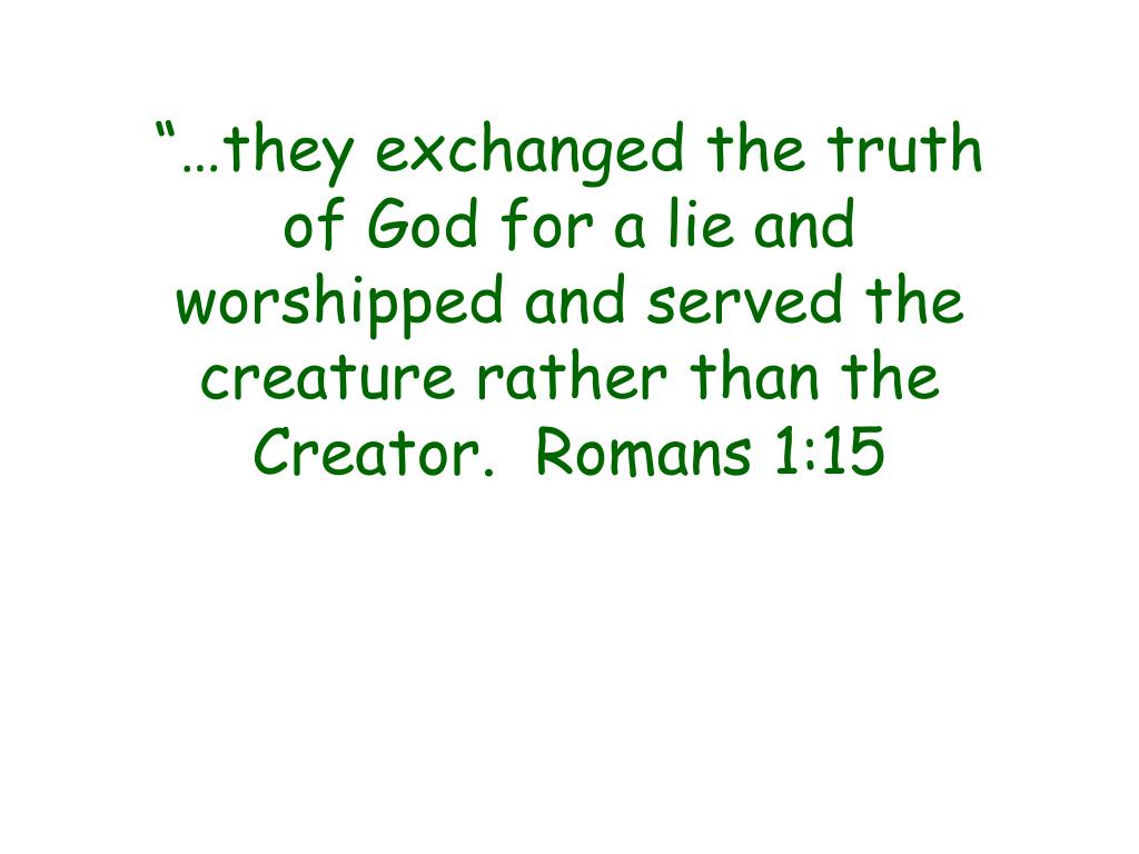 """…they exchanged the truth of God for a lie and worshipped and served the creature rather than the Creator.  Romans 1:15"