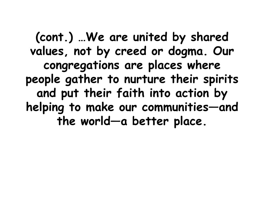 (cont.) …We are united by shared values, not by creed or dogma. Our congregations are places where people gather to nurture their spirits and put their faith into action by helping to make our communities—and the world—a better place.
