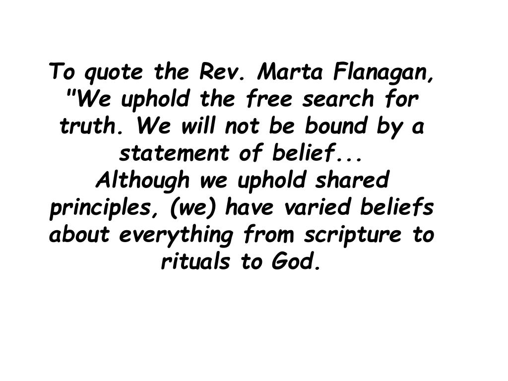 "To quote the Rev. Marta Flanagan, ""We uphold the free search for truth. We will not be bound by a statement of belief..."