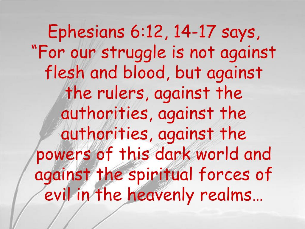 "Ephesians 6:12, 14-17 says, ""For our struggle is not against flesh and blood, but against the rulers, against the authorities, against the authorities, against the powers of this dark world and against the spiritual forces of evil in the heavenly realms…"