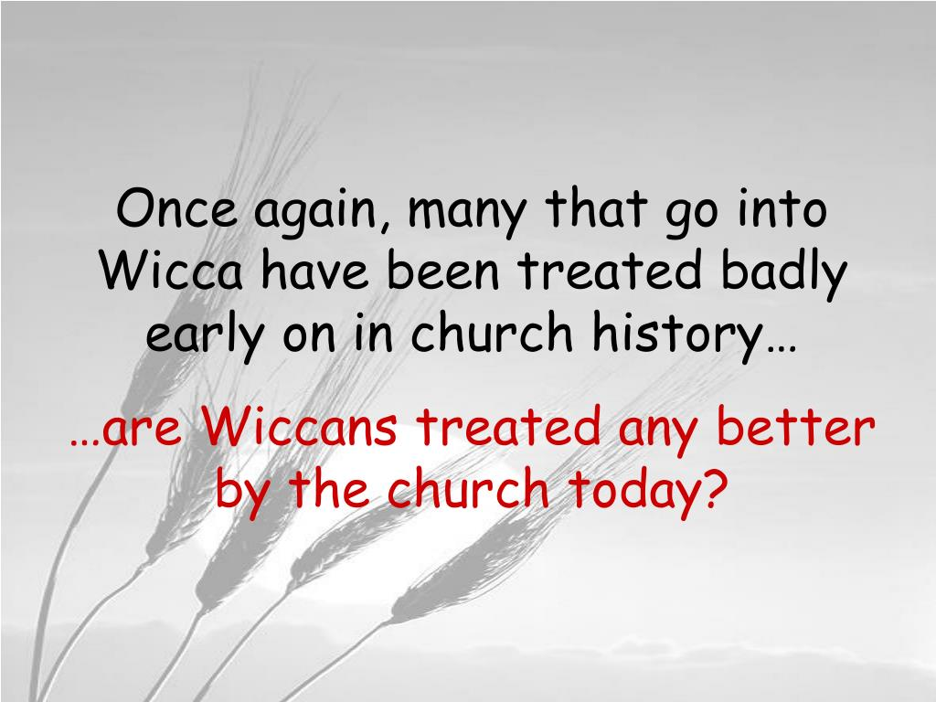 Once again, many that go into Wicca have been treated badly early on in church history…
