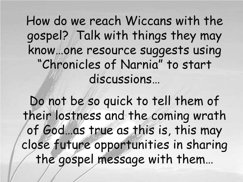 "How do we reach Wiccans with the gospel?  Talk with things they may know…one resource suggests using ""Chronicles of Narnia"" to start discussions…"