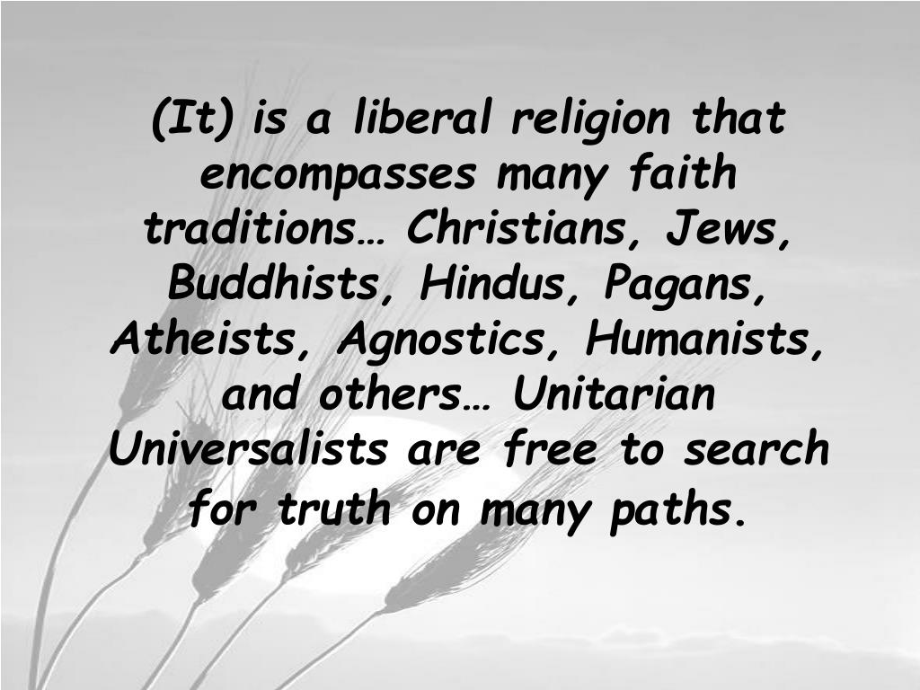 (It) is a liberal religion that encompasses many faith traditions… Christians, Jews, Buddhists, Hindus, Pagans, Atheists, Agnostics, Humanists, and others… Unitarian Universalists are free to search for truth on many paths