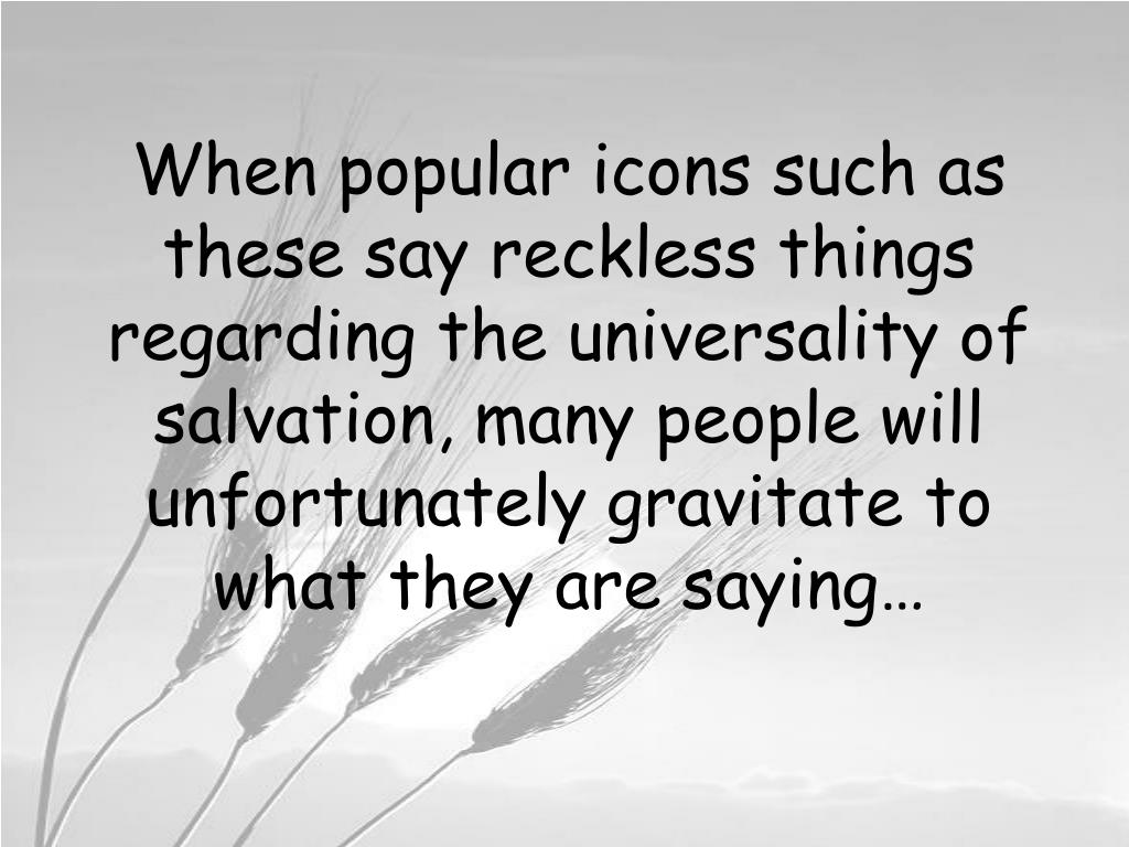 When popular icons such as these say reckless things regarding the universality of salvation, many people will unfortunately gravitate to what they are saying…
