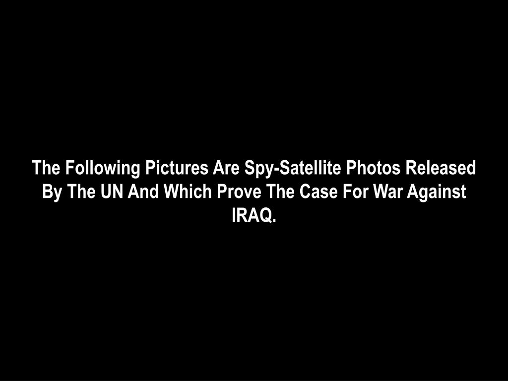The Following Pictures Are Spy-Satellite Photos Released By The UN And Which Prove The Case For War Against IRAQ.