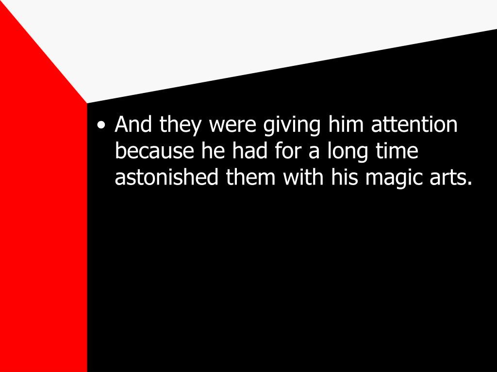 And they were giving him attention because he had for a long time astonished them with his magic arts.
