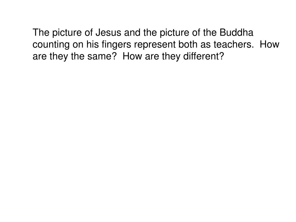 The picture of Jesus and the picture of the Buddha counting on his fingers represent both as teachers.  How are they the same?  How are they different?