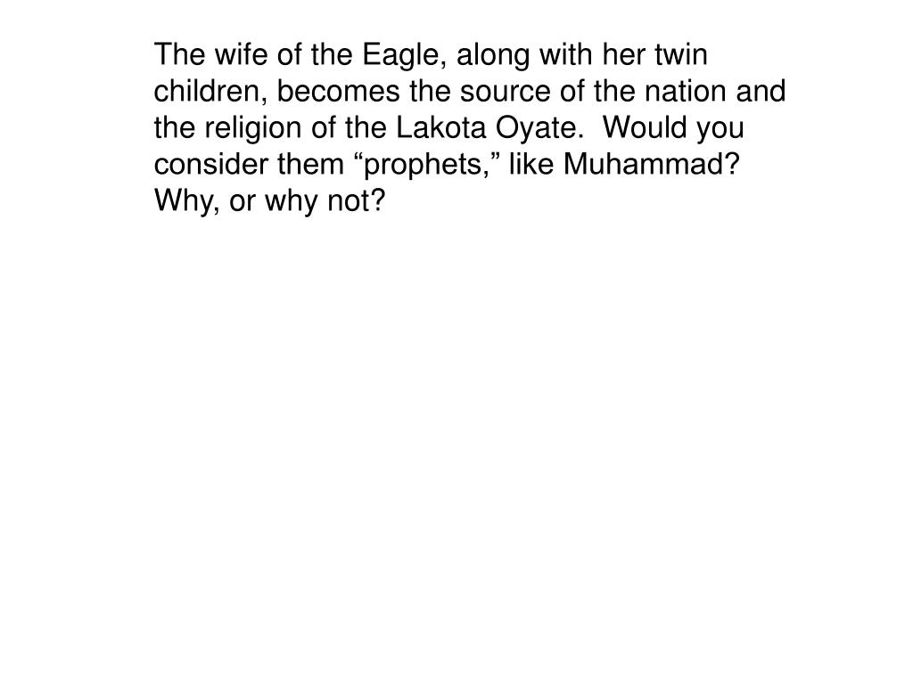 "The wife of the Eagle, along with her twin children, becomes the source of the nation and the religion of the Lakota Oyate.  Would you consider them ""prophets,"" like Muhammad?  Why, or why not?"
