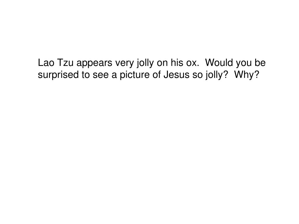 Lao Tzu appears very jolly on his ox.  Would you be surprised to see a picture of Jesus so jolly?  Why?