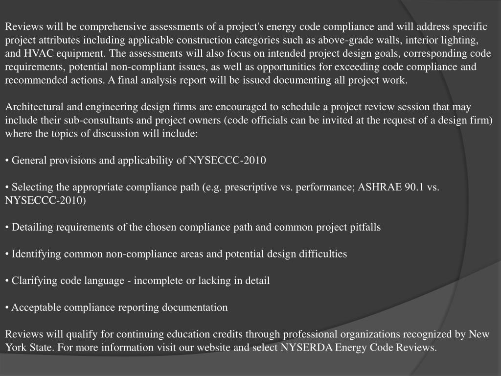 Reviews will be comprehensive assessments of a project's energy code compliance and will address specific project attributes including applicable construction categories such as above-grade walls, interior lighting, and HVAC equipment. The assessments will also focus on intended project design goals, corresponding code requirements, potential non-compliant issues, as well as opportunities for exceeding code compliance and recommended actions. A final analysis report will be issued documenting all project work.