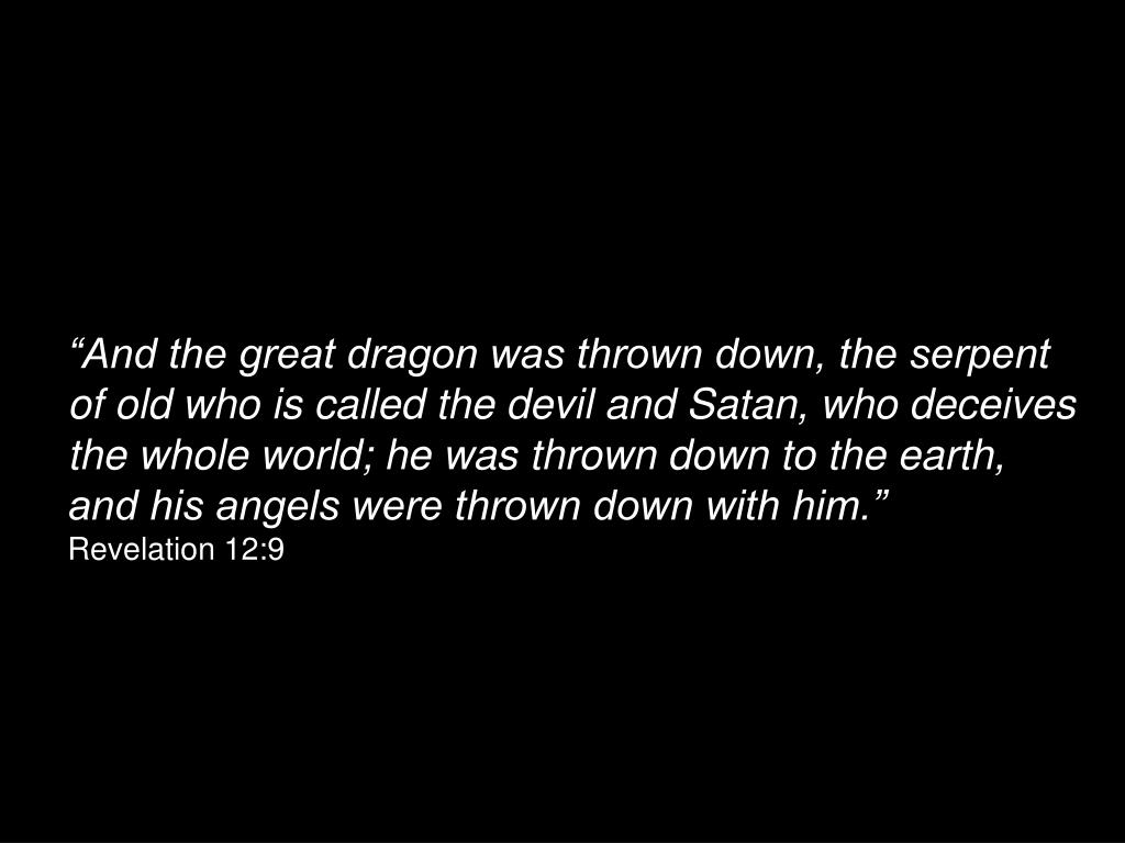 """And the great dragon was thrown down, the serpent of old who is called the devil and Satan, who deceives the whole world; he was thrown down to the earth, and his angels were thrown down with him."""