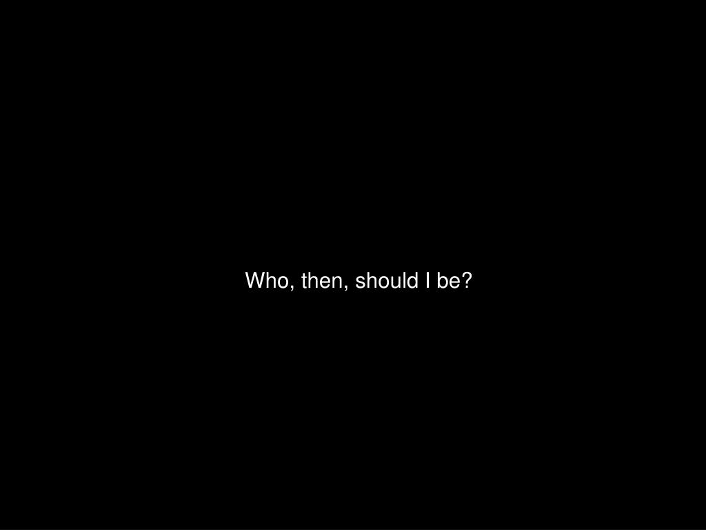 Who, then, should I be?