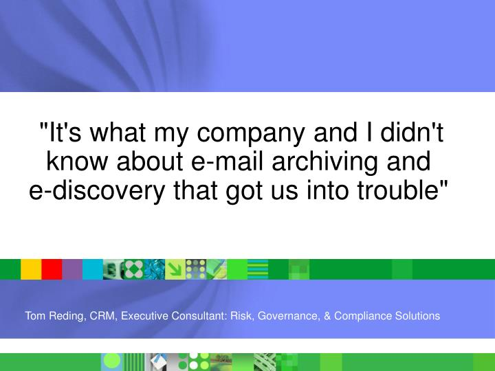 """It's what my company and I didn't know about e-mail archiving and   e-discovery that got us into tr..."