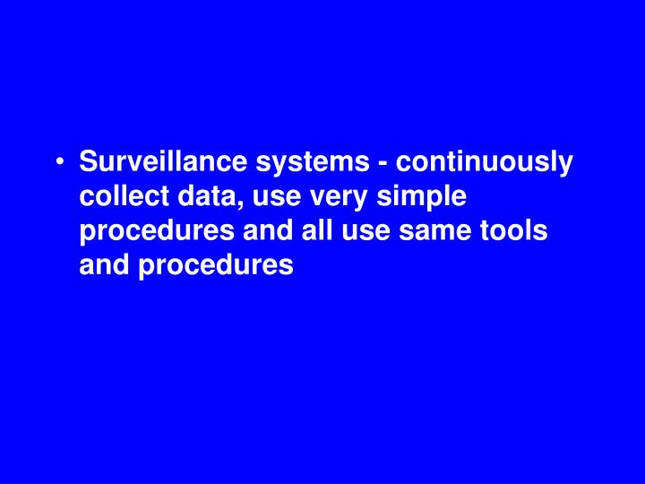 Surveillance systems - continuously collect data, use very simple procedures and all use same tools and procedures