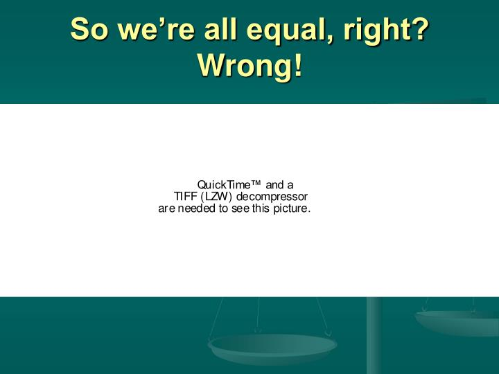 So we're all equal, right?  Wrong!
