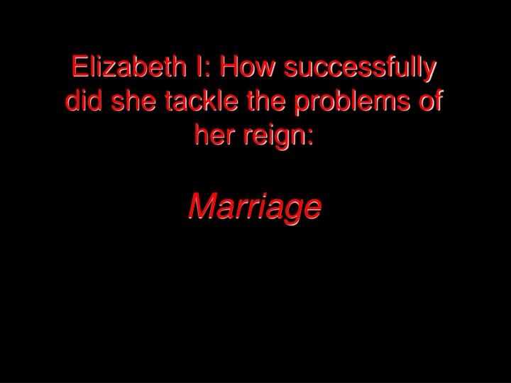 Elizabeth i how successfully did she tackle the problems of her reign marriage l.jpg
